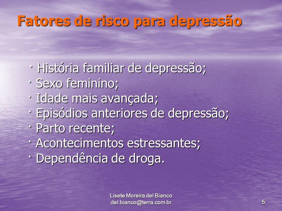 Lisete Moreira del Bianco del.bianco@terra.com.br5 Fatores de risco para depressão · História familiar de depressão; · Sexo feminino; · Idade mais avançada; · Episódios anteriores de depressão; · Parto recente; · Acontecimentos estressantes; · Dependência de droga.