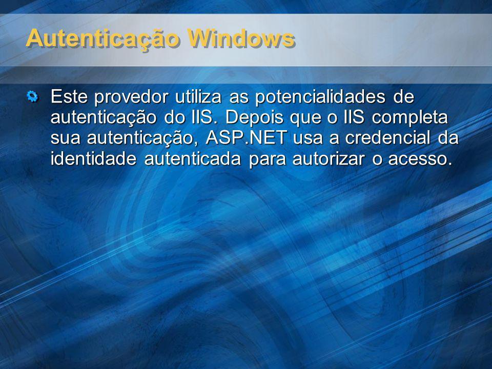 Autenticação Windows Este provedor utiliza as potencialidades de autenticação do IIS. Depois que o IIS completa sua autenticação, ASP.NET usa a creden