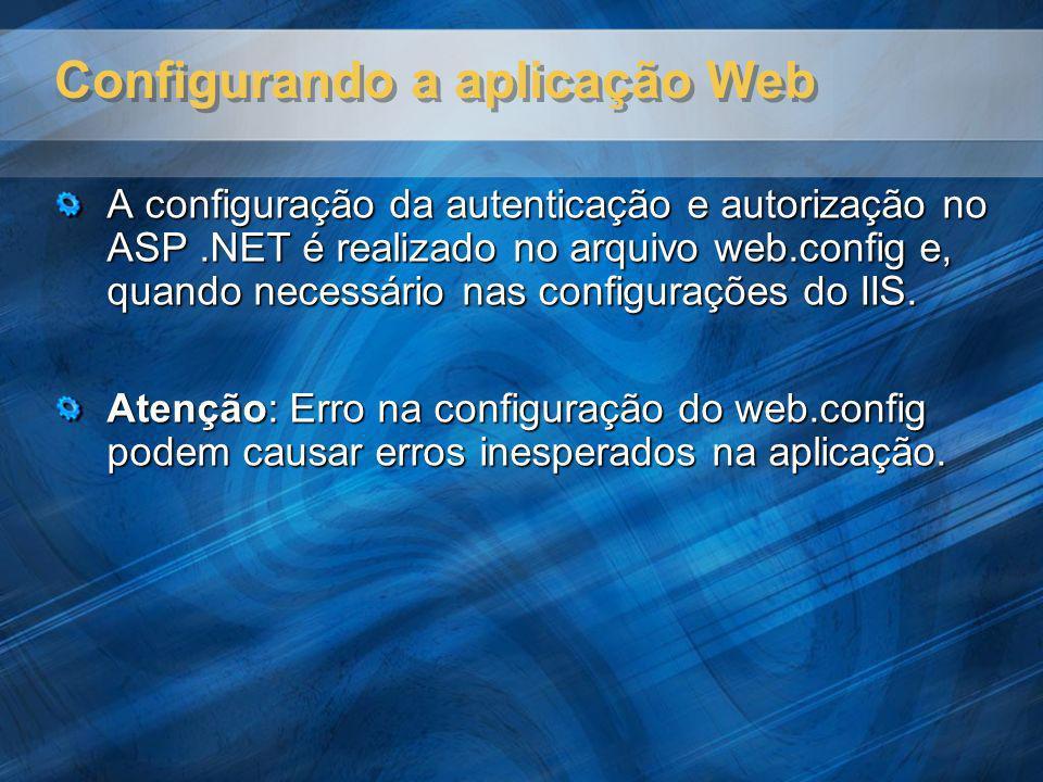 Configurando a aplicação Web A configuração da autenticação e autorização no ASP.NET é realizado no arquivo web.config e, quando necessário nas config