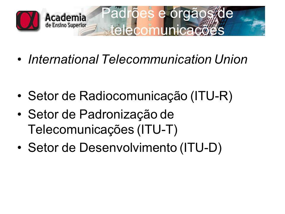 Padrões e órgãos de telecomunicações International Telecommunication Union Setor de Radiocomunicação (ITU-R) Setor de Padronização de Telecomunicações
