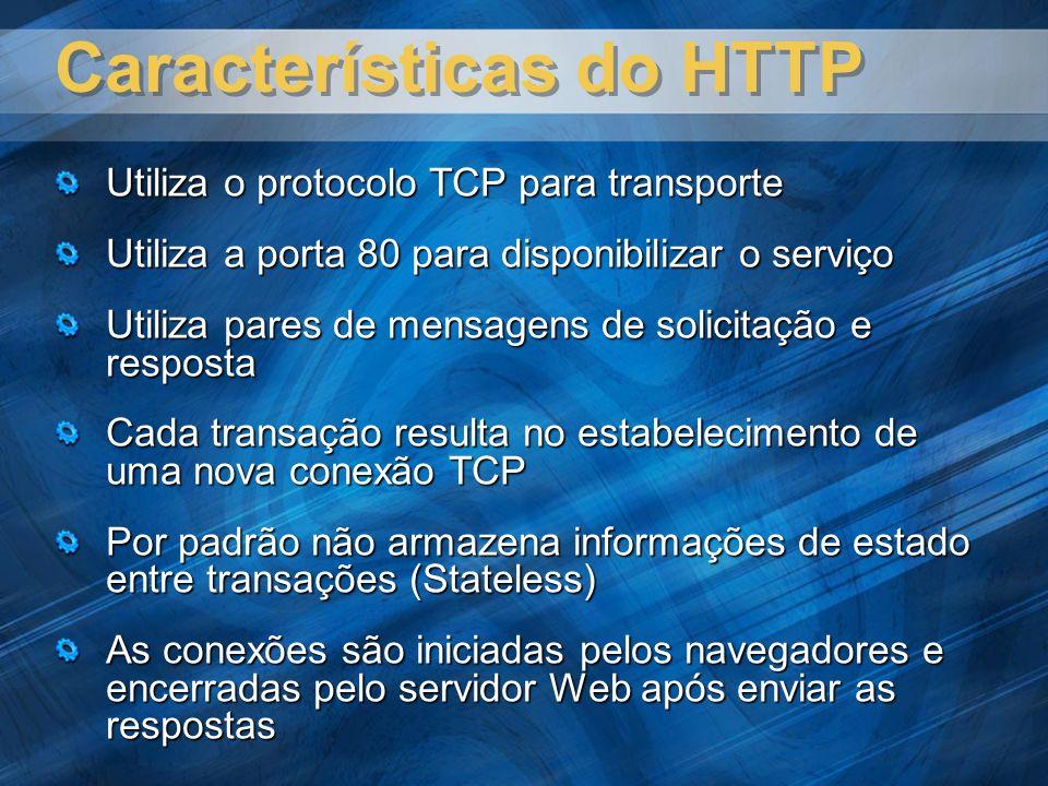 Características do HTTP Utiliza o protocolo TCP para transporte Utiliza a porta 80 para disponibilizar o serviço Utiliza pares de mensagens de solicitação e resposta Cada transação resulta no estabelecimento de uma nova conexão TCP Por padrão não armazena informações de estado entre transações (Stateless) As conexões são iniciadas pelos navegadores e encerradas pelo servidor Web após enviar as respostas