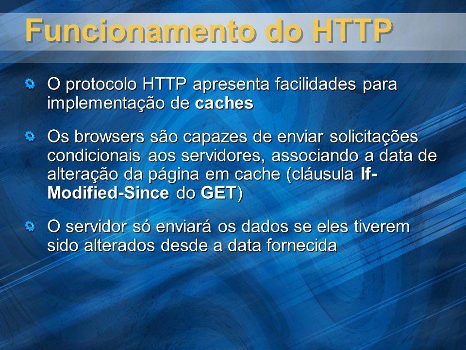 Funcionamento do HTTP O protocolo HTTP apresenta facilidades para implementação de caches Os browsers são capazes de enviar solicitações condicionais aos servidores, associando a data de alteração da página em cache (cláusula If- Modified-Since do GET) O servidor só enviará os dados se eles tiverem sido alterados desde a data fornecida