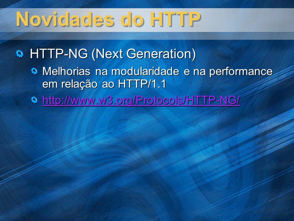 Novidades do HTTP HTTP-NG (Next Generation) Melhorias na modularidade e na performance em relação ao HTTP/1.1 http://www.w3.org/Protocols/HTTP-NG/