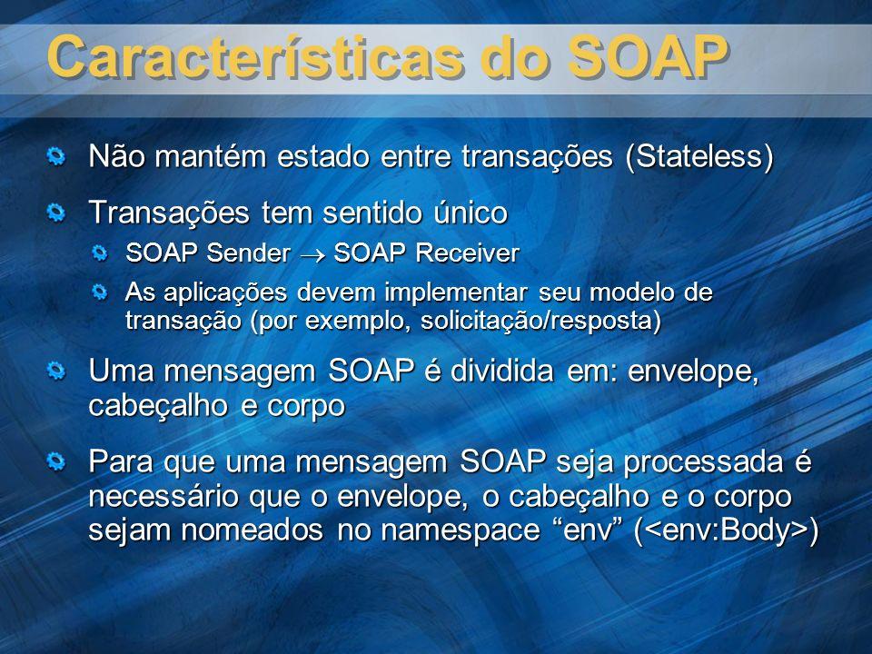 Características do SOAP Não mantém estado entre transações (Stateless) Transações tem sentido único SOAP Sender SOAP Receiver As aplicações devem implementar seu modelo de transação (por exemplo, solicitação/resposta) Uma mensagem SOAP é dividida em: envelope, cabeçalho e corpo Para que uma mensagem SOAP seja processada é necessário que o envelope, o cabeçalho e o corpo sejam nomeados no namespace env ( )