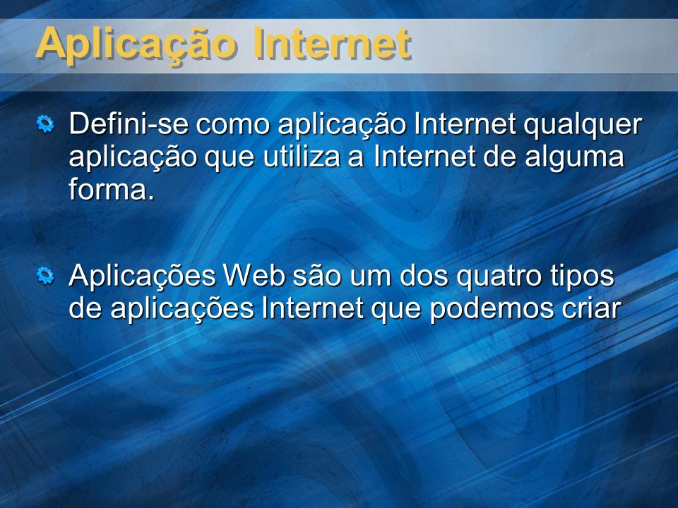 Aplicação Internet Defini-se como aplicação Internet qualquer aplicação que utiliza a Internet de alguma forma. Aplicações Web são um dos quatro tipos