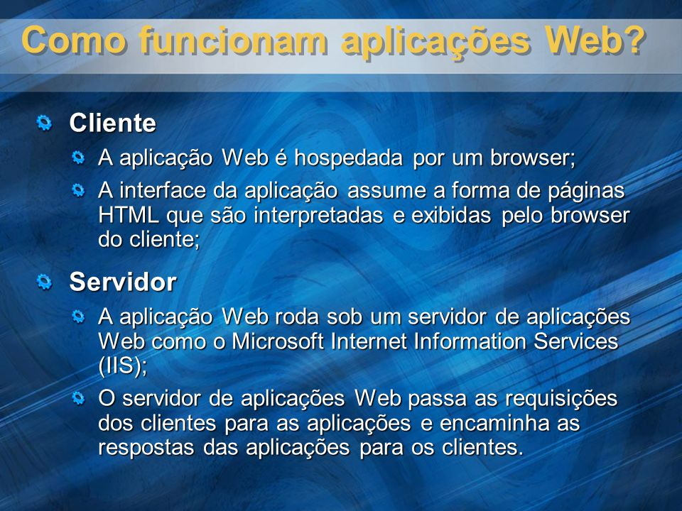 Como funcionam aplicações Web? Cliente A aplicação Web é hospedada por um browser; A interface da aplicação assume a forma de páginas HTML que são int