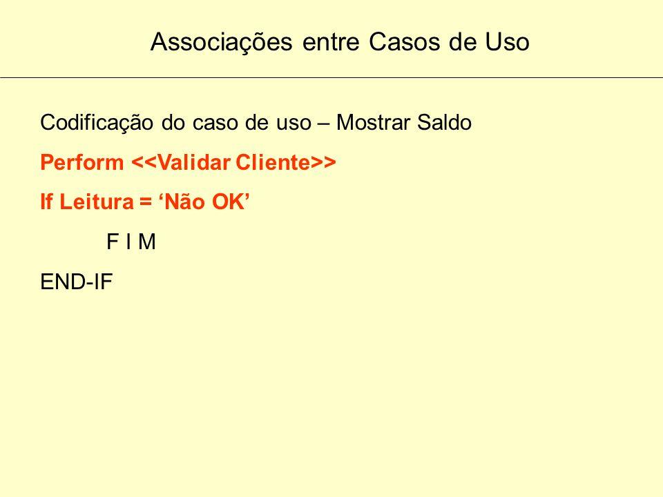 Associações entre Casos de Uso Codificação do caso de uso – Mostrar Saldo Perform > If Leitura = OK Procedimento 1 Procedimento 2 Procedimento 3 F I M