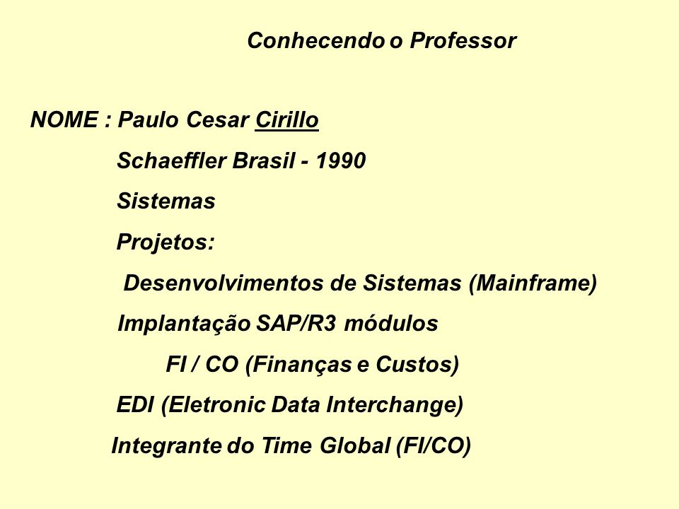 Conhecendo o Professor NOME : Paulo Cesar Cirillo Grupo Pão de Açúcar 1980 - 1990 Sistemas (1985 – 1990) Trabalhando com Micro (SID 3000) Projetos: Fa