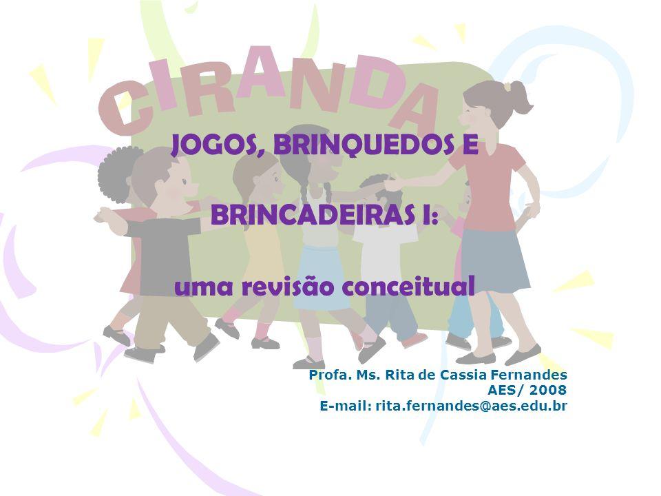 JOGOS, BRINQUEDOS E BRINCADEIRAS I: uma revisão conceitual Profa. Ms. Rita de Cassia Fernandes AES/ 2008 E-mail: rita.fernandes@aes.edu.br