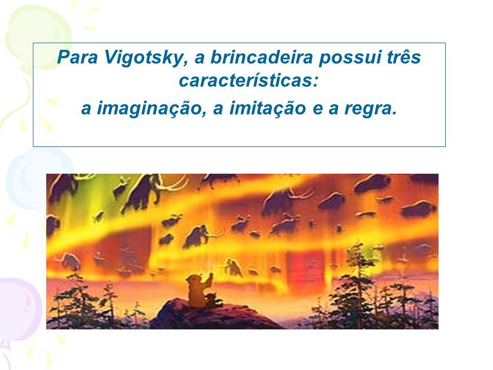 Para Vigotsky, a brincadeira possui três características: a imaginação, a imitação e a regra.