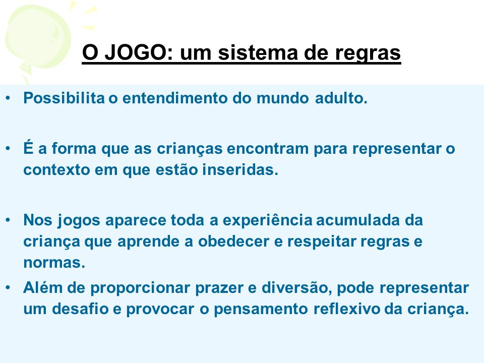 O JOGO: um sistema de regras Possibilita o entendimento do mundo adulto. É a forma que as crianças encontram para representar o contexto em que estão