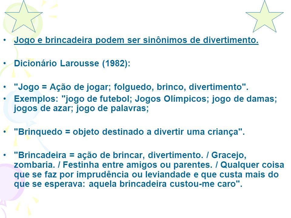 Jogo e brincadeira podem ser sinônimos de divertimento. Dicionário Larousse (1982):