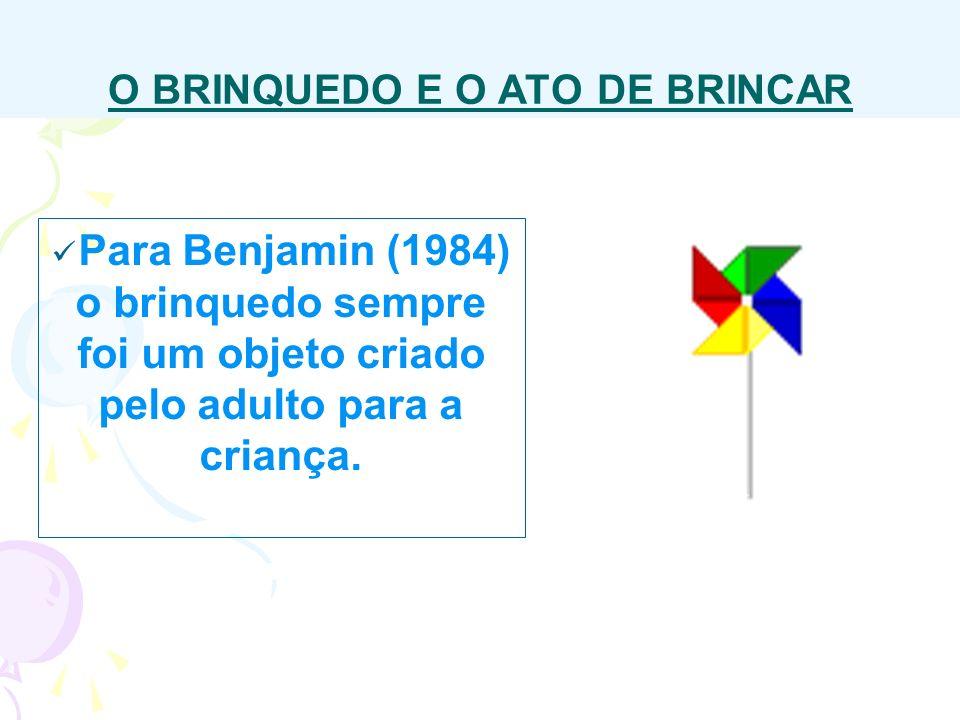 O BRINQUEDO E O ATO DE BRINCAR Para Benjamin (1984) o brinquedo sempre foi um objeto criado pelo adulto para a criança.