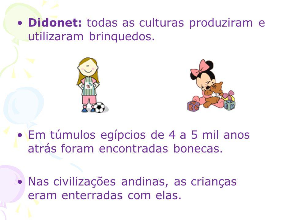 Didonet: todas as culturas produziram e utilizaram brinquedos. Em túmulos egípcios de 4 a 5 mil anos atrás foram encontradas bonecas. Nas civilizações