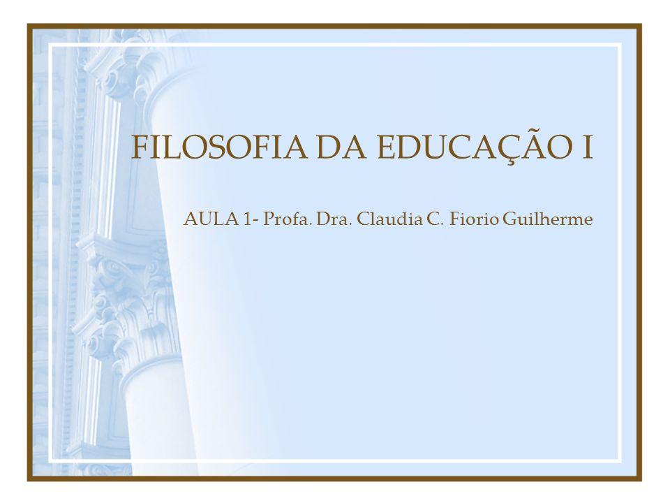 FILOSOFIA DA EDUCAÇÃO I AULA 1- Profa. Dra. Claudia C. Fiorio Guilherme