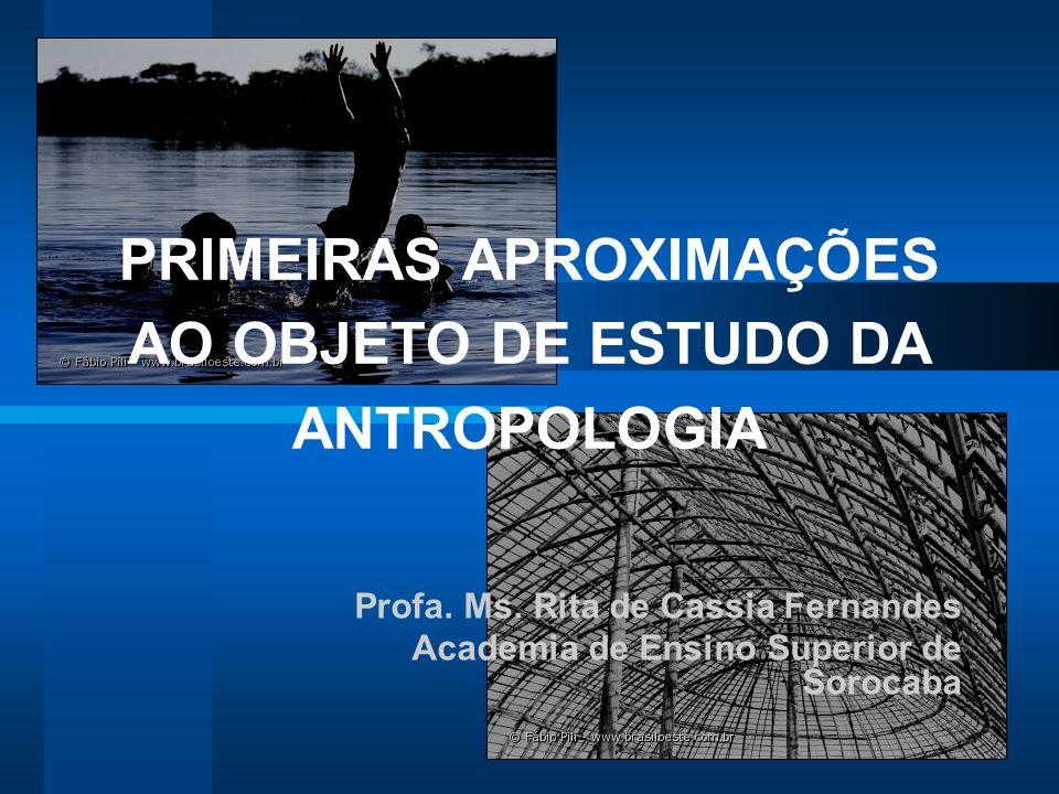 PRIMEIRAS APROXIMAÇÕES AO OBJETO DE ESTUDO DA ANTROPOLOGIA Profa. Ms. Rita de Cassia Fernandes Academia de Ensino Superior de Sorocaba