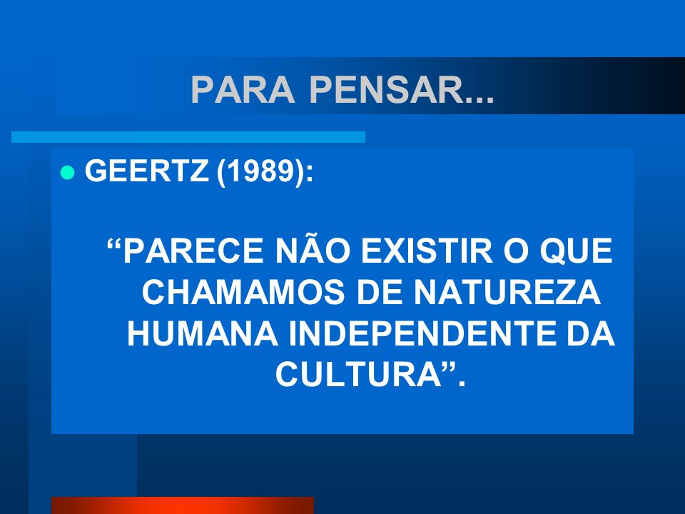 PARA PENSAR... GEERTZ (1989): PARECE NÃO EXISTIR O QUE CHAMAMOS DE NATUREZA HUMANA INDEPENDENTE DA CULTURA.