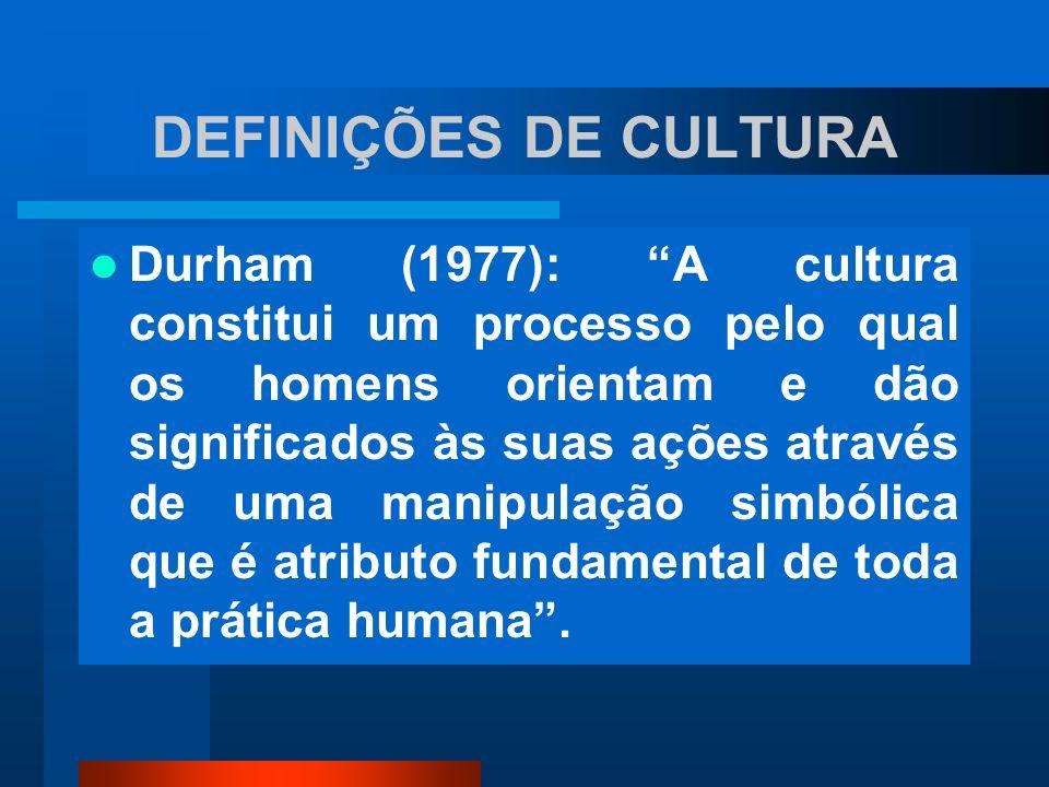 DEFINIÇÕES DE CULTURA Durham (1977): A cultura constitui um processo pelo qual os homens orientam e dão significados às suas ações através de uma mani