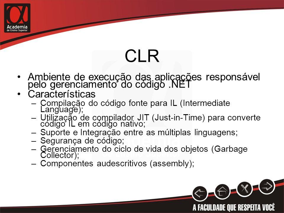 CLR Ambiente de execução das aplicações responsável pelo gerenciamento do código.NET Características –Compilação do código fonte para IL (Intermediate