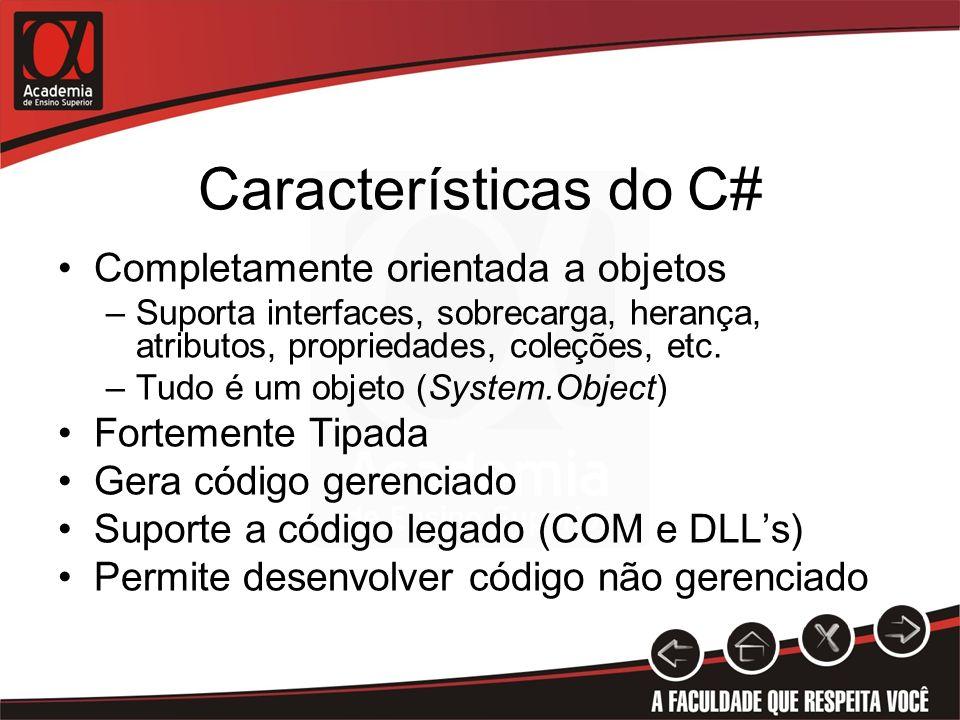 Características do C# Completamente orientada a objetos –Suporta interfaces, sobrecarga, herança, atributos, propriedades, coleções, etc. –Tudo é um o