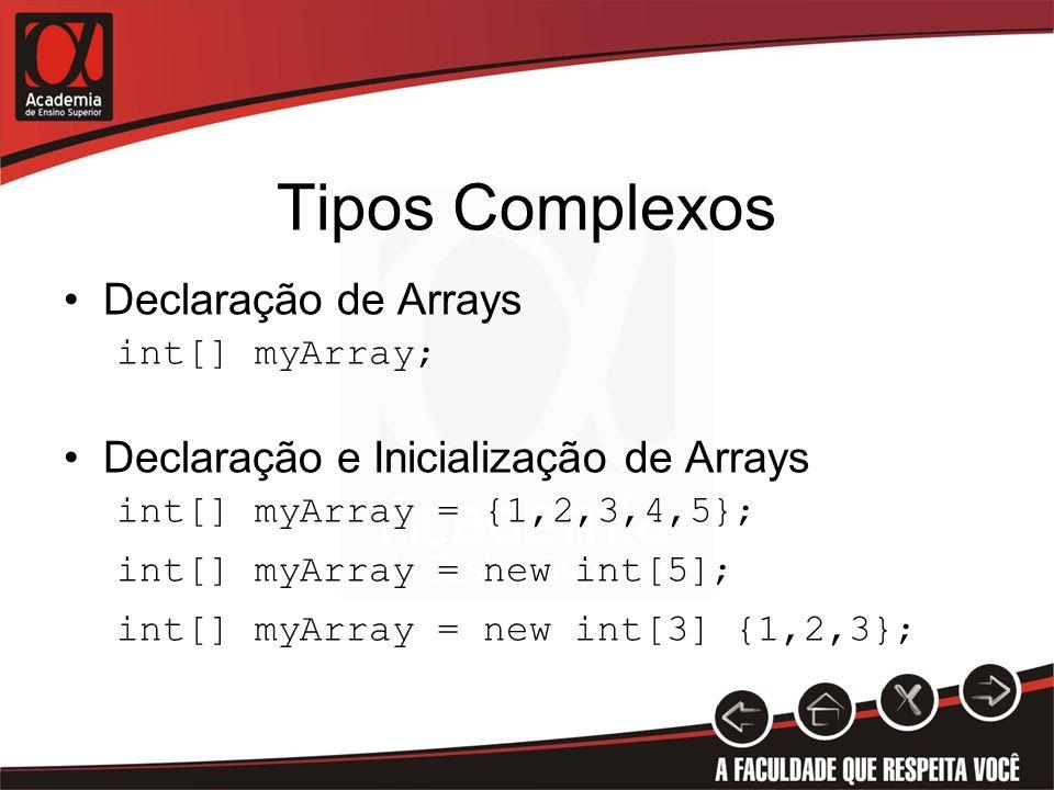 Tipos Complexos Declaração de Arrays int[] myArray; Declaração e Inicialização de Arrays int[] myArray = {1,2,3,4,5}; int[] myArray = new int[5]; int[