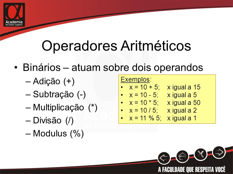 Operadores Aritméticos Binários – atuam sobre dois operandos –Adição (+) –Subtração (-) –Multiplicação (*) –Divisão (/) –Modulus (%) Exemplos: x = 10