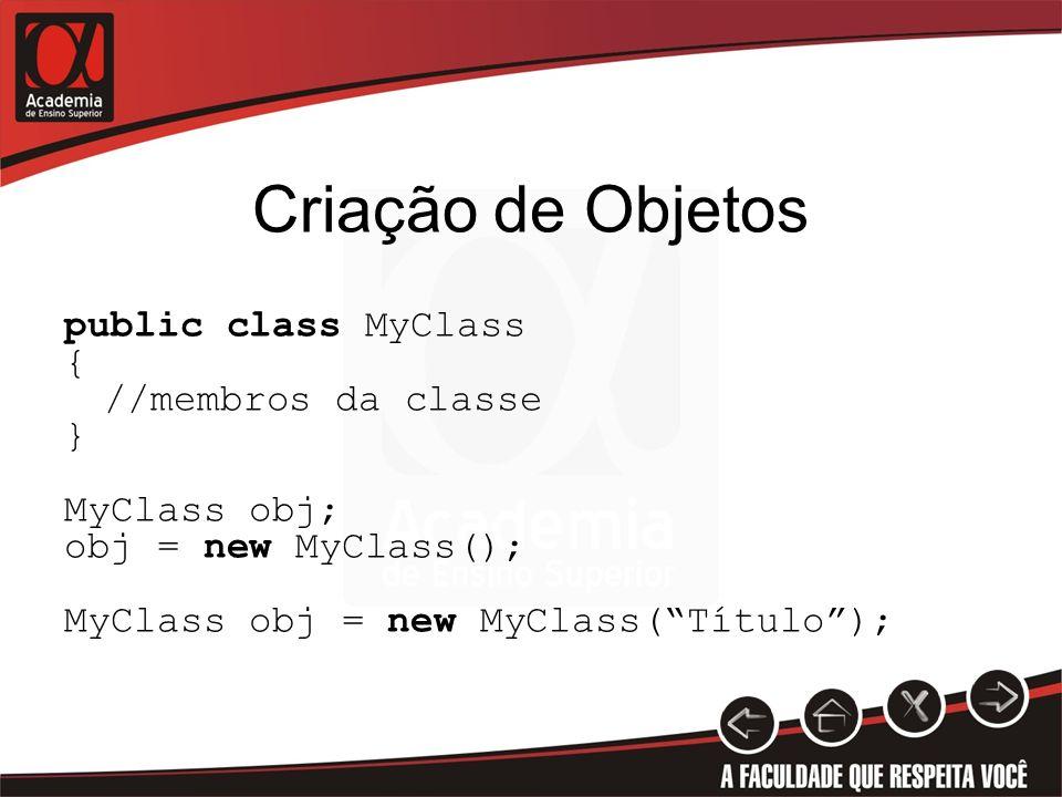 Criação de Objetos public class MyClass { //membros da classe } MyClass obj; obj = new MyClass(); MyClass obj = new MyClass(Título);