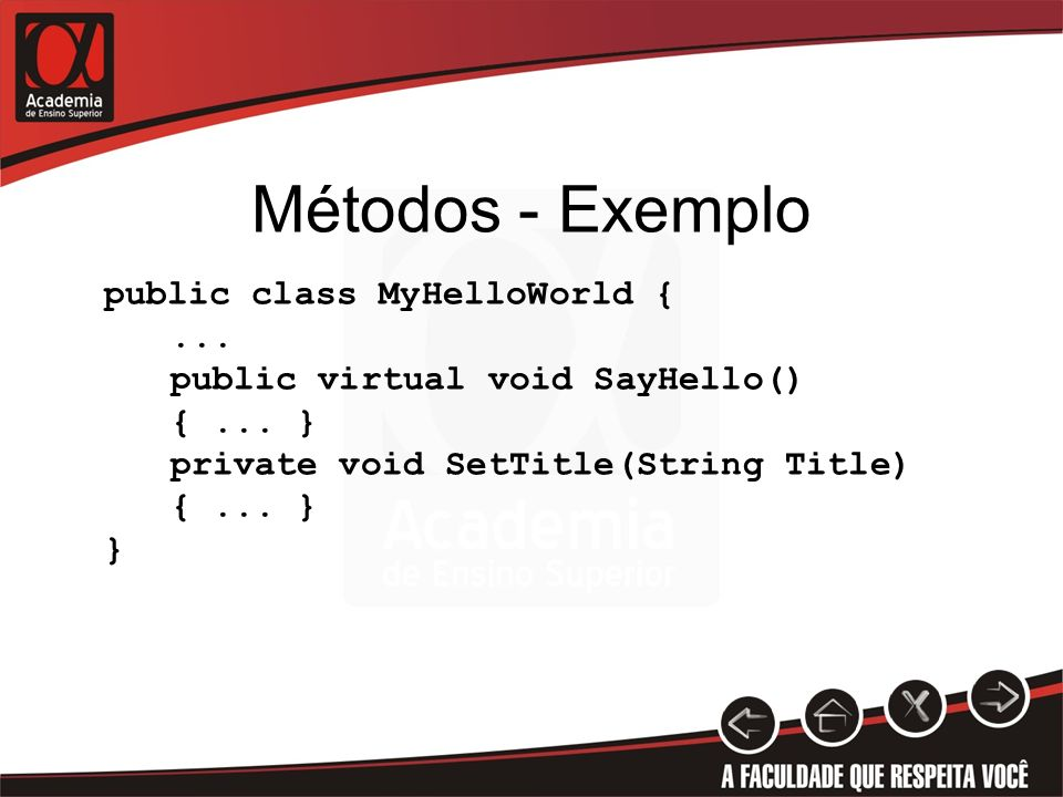Métodos - Exemplo public class MyHelloWorld {... public virtual void SayHello() {... } private void SetTitle(String Title) {... } }