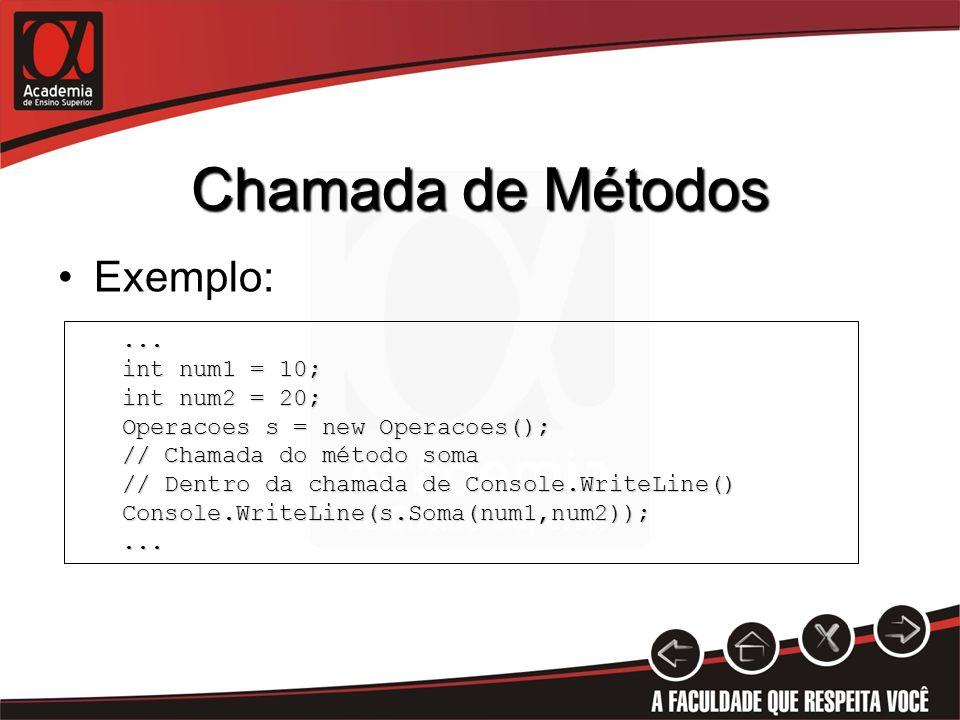 Chamada de Métodos Exemplo:... int num1 = 10; int num2 = 20; Operacoes s = new Operacoes(); // Chamada do método soma // Dentro da chamada de Console.