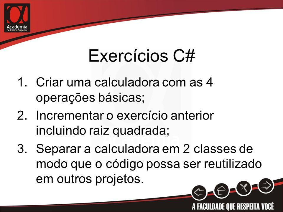 Exercícios C# 1.Criar uma calculadora com as 4 operações básicas; 2.Incrementar o exercício anterior incluindo raiz quadrada; 3.Separar a calculadora