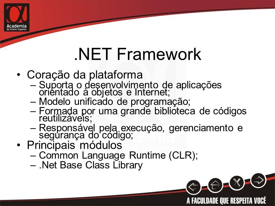 .NET Framework Coração da plataforma –Suporta o desenvolvimento de aplicações orientado à objetos e Internet; –Modelo unificado de programação; –Forma