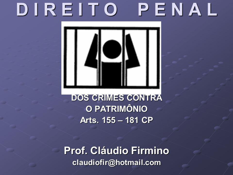 D I R E I T O P E N A L DOS CRIMES CONTRA O PATRIMÔNIO Arts. 155 – 181 CP Prof. Cláudio Firmino claudiofir@hotmail.com