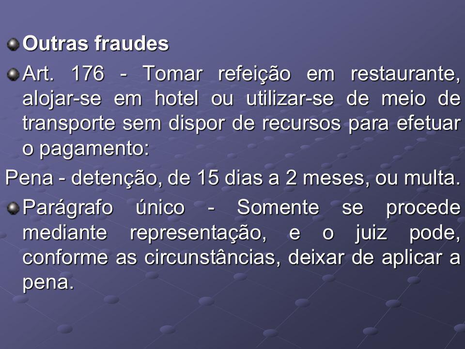 Outras fraudes Art. 176 - Tomar refeição em restaurante, alojar-se em hotel ou utilizar-se de meio de transporte sem dispor de recursos para efetuar o