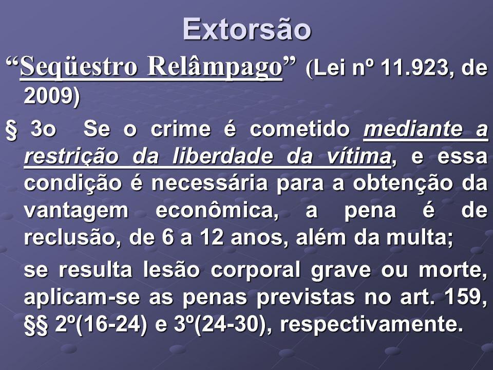 Extorsão Seqüestro Relâmpago ( Lei nº 11.923, de 2009)Seqüestro Relâmpago ( Lei nº 11.923, de 2009) § 3o Se o crime é cometido mediante a restrição da liberdade da vítima, e essa condição é necessária para a obtenção da vantagem econômica, a pena é de reclusão, de 6 a 12 anos, além da multa; se resulta lesão corporal grave ou morte, aplicam-se as penas previstas no art.