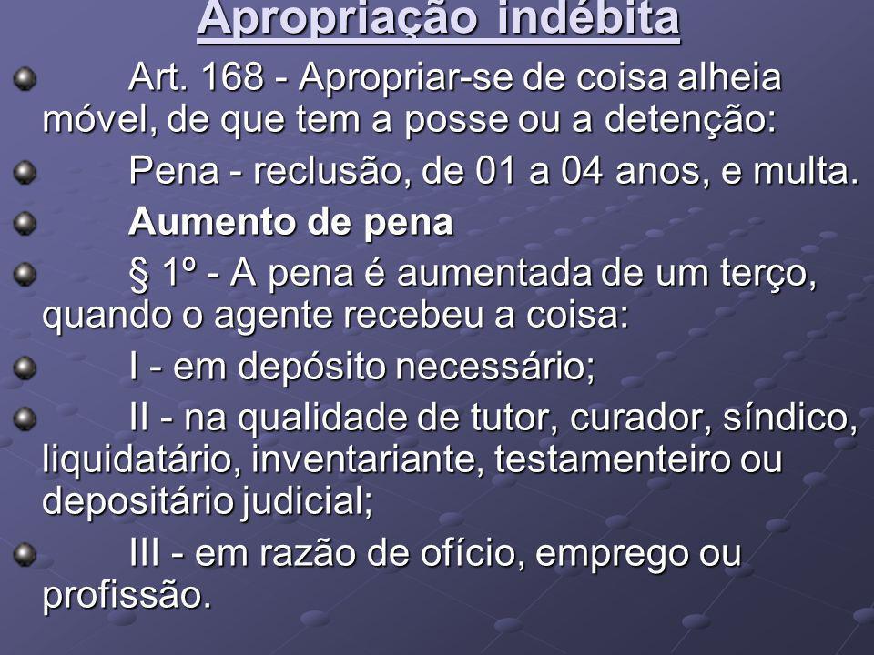 Apropriação indébita Art. 168 - Apropriar-se de coisa alheia móvel, de que tem a posse ou a detenção: Art. 168 - Apropriar-se de coisa alheia móvel, d