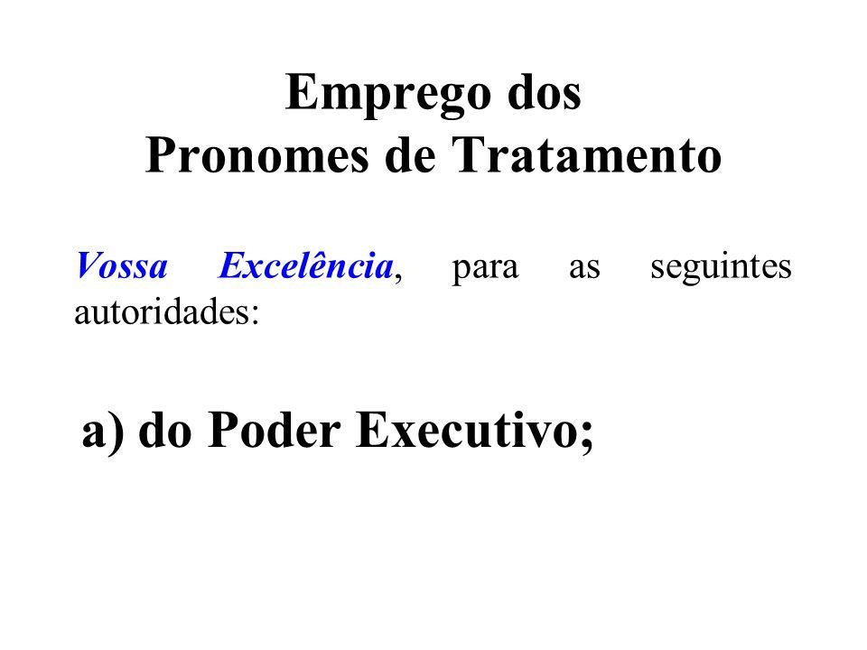 Emprego dos Pronomes de Tratamento Vossa Excelência, para as seguintes autoridades: a) do Poder Executivo;