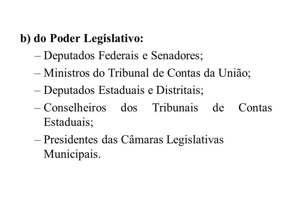 b) do Poder Legislativo: –Deputados Federais e Senadores; –Ministros do Tribunal de Contas da União; –Deputados Estaduais e Distritais; –Conselheiros