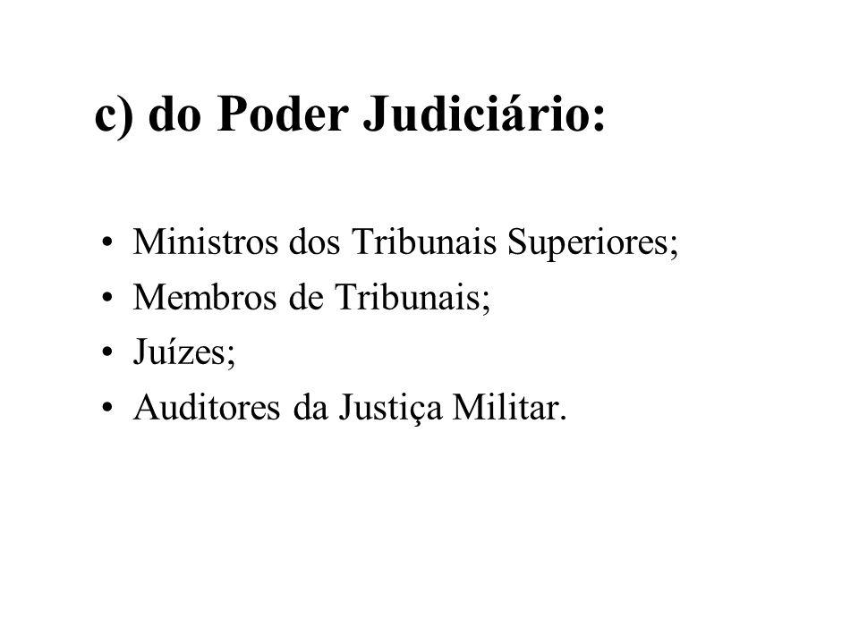 c) do Poder Judiciário: Ministros dos Tribunais Superiores; Membros de Tribunais; Juízes; Auditores da Justiça Militar.