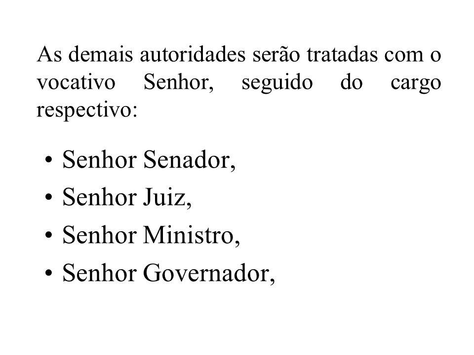 As demais autoridades serão tratadas com o vocativo Senhor, seguido do cargo respectivo: Senhor Senador, Senhor Juiz, Senhor Ministro, Senhor Governad