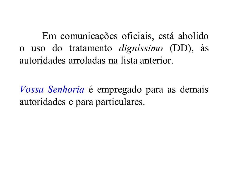 Em comunicações oficiais, está abolido o uso do tratamento digníssimo (DD), às autoridades arroladas na lista anterior. Vossa Senhoria é empregado par