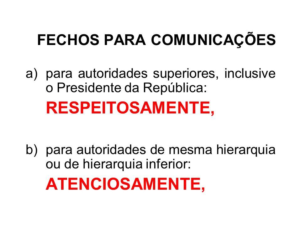 FECHOS PARA COMUNICAÇÕES a)para autoridades superiores, inclusive o Presidente da República: RESPEITOSAMENTE, b)para autoridades de mesma hierarquia o
