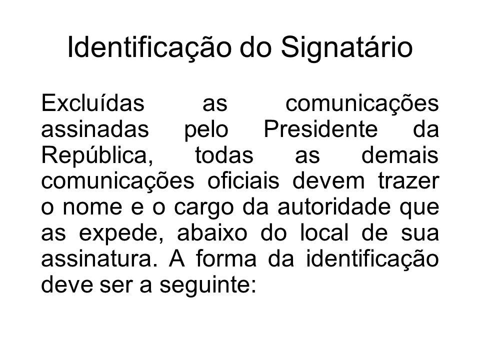 Identificação do Signatário Excluídas as comunicações assinadas pelo Presidente da República, todas as demais comunicações oficiais devem trazer o nom