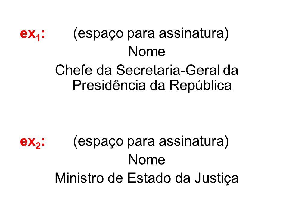 ex 1 : (espaço para assinatura) Nome Chefe da Secretaria-Geral da Presidência da República ex 2 : (espaço para assinatura) Nome Ministro de Estado da
