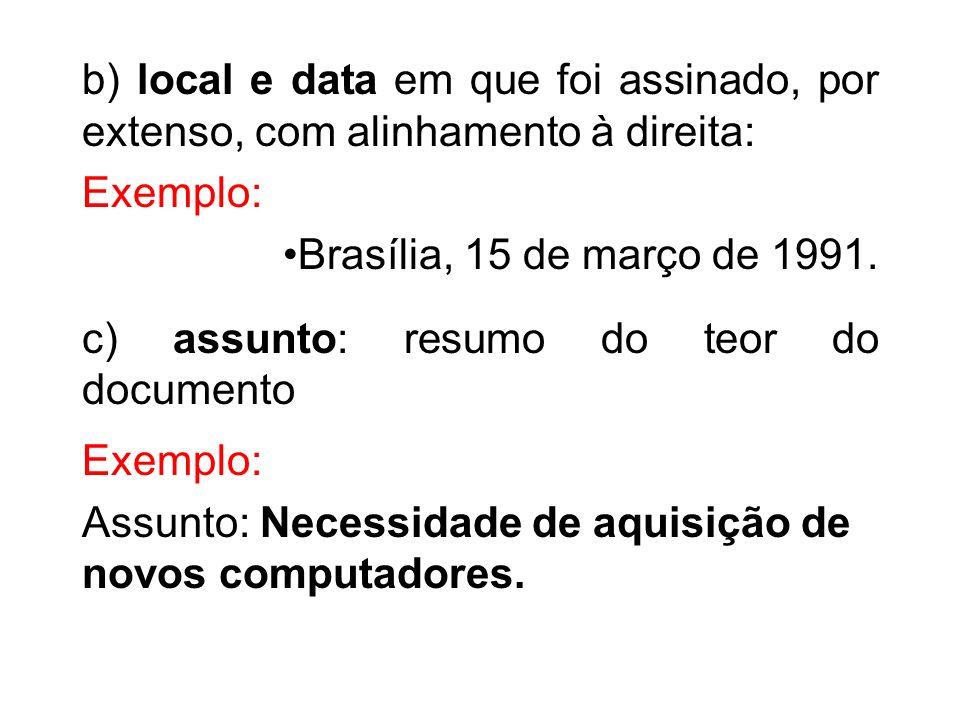 b) local e data em que foi assinado, por extenso, com alinhamento à direita: Exemplo: Brasília, 15 de março de 1991. c) assunto: resumo do teor do doc