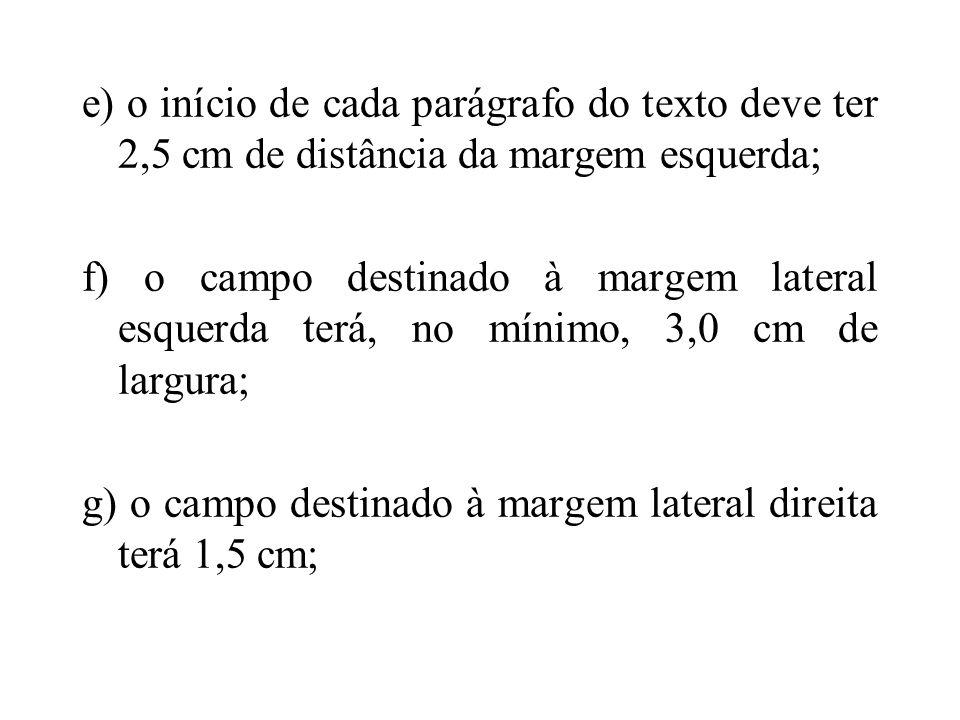 e) o início de cada parágrafo do texto deve ter 2,5 cm de distância da margem esquerda; f) o campo destinado à margem lateral esquerda terá, no mínimo