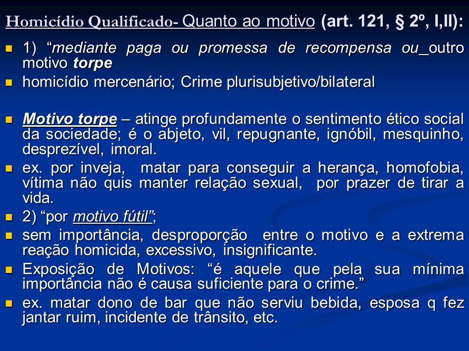 Homicídio Qualificado- Quanto ao motivo (art. 121, § 2º, I,II): 1) mediante paga ou promessa de recompensa ou outro motivo torpe 1) mediante paga ou p