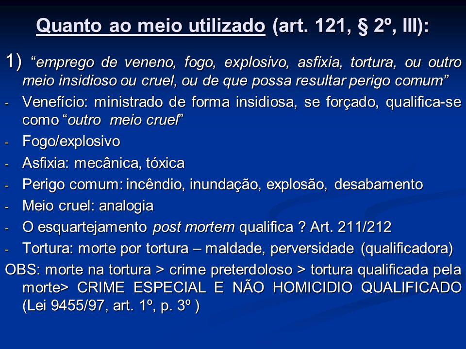Quanto ao meio utilizado (art. 121, § 2º, III): 1)emprego de veneno, fogo, explosivo, asfixia, tortura, ou outro meio insidioso ou cruel, ou de que po
