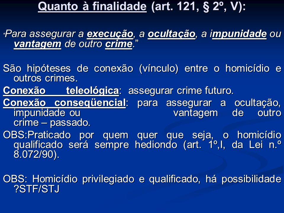 Quanto à finalidade (art. 121, § 2º, V): Para assegurar a execução, a ocultação, a impunidade ou vantagem de outro crime. Para assegurar a execução, a