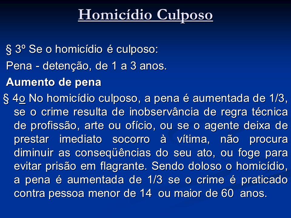 Homicídio Culposo § 3º Se o homicídio é culposo: § 3º Se o homicídio é culposo: Pena - detenção, de 1 a 3 anos. Pena - detenção, de 1 a 3 anos. Aument