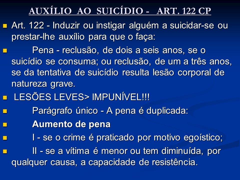 AUXÍLIO AO SUICÍDIO - ART. 122 CP Art. 122 - Induzir ou instigar alguém a suicidar-se ou prestar-lhe auxílio para que o faça: Art. 122 - Induzir ou in